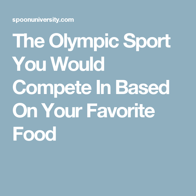 The Olympic Sport You Would Compete In Based On Your Favorite Food