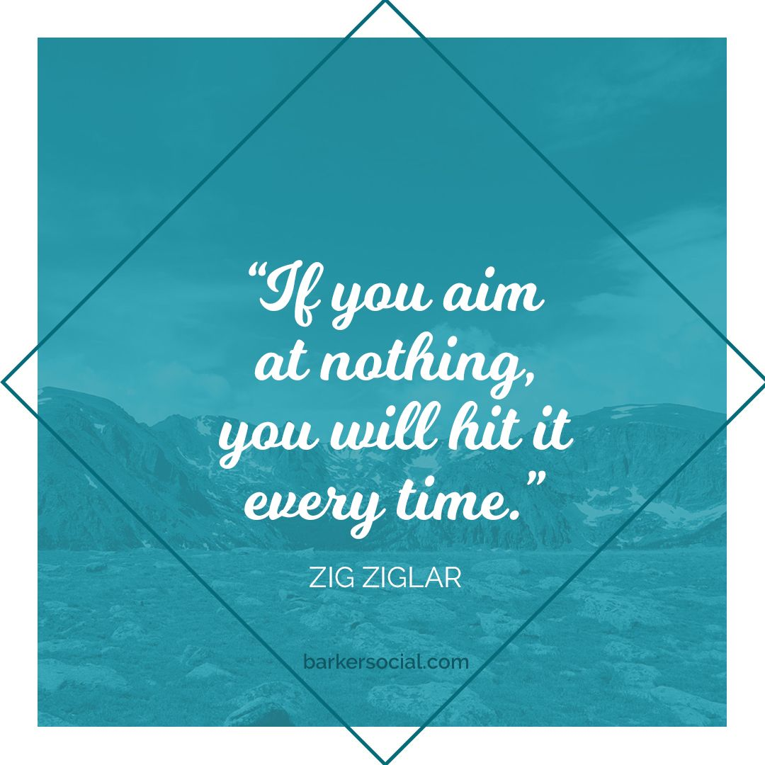 """""""If you aim at nothing you will hit it every time"""" Zig"""