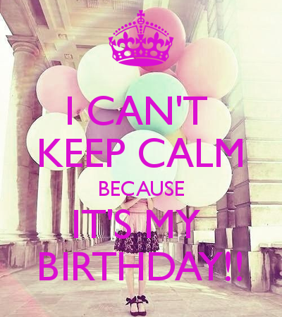 I Can T Keep Calm Because It S My Birthday Today Is My Birthday Happy Birthday Quotes Keep Calm Birthday