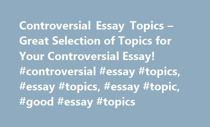 Controversial Essay Topics  Great Selection Of Topics For Your  Controversial Essay Topics  Great Selection Of Topics For Your Controversial  Essay Controversial