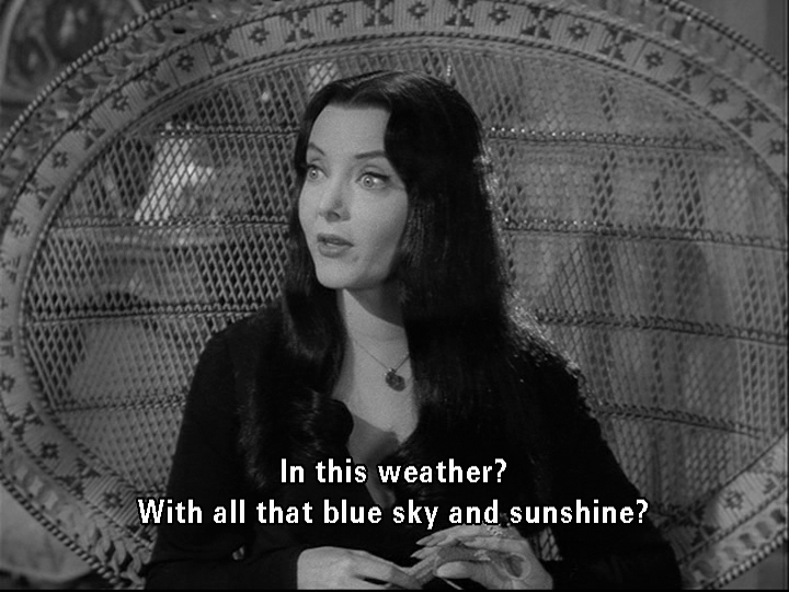 """""""Mother, can we go out and play?"""" """"In this weather? With all that blue sky and sunshine?"""" - Addams Family"""