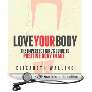 Love Your Body: The Imperfect Girl's Guide to Positive Body Image [Audio book]