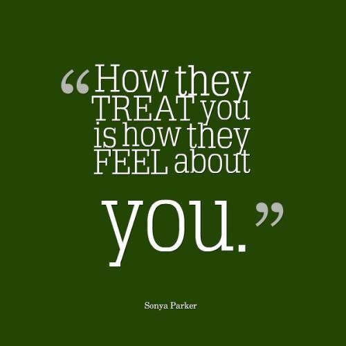 """How they treat you is how they feel about you"""