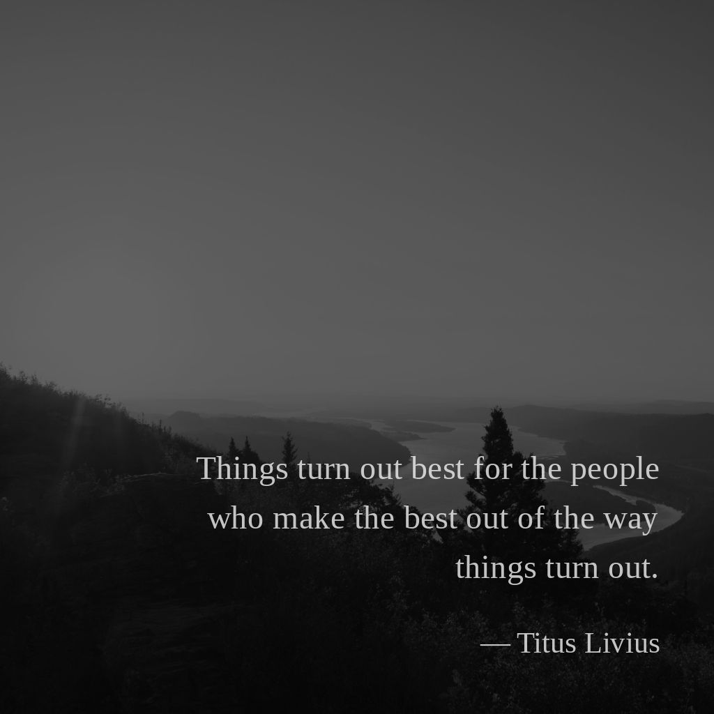Things turn out best for the people who make the best out of the way things turn out. —Titus Livius