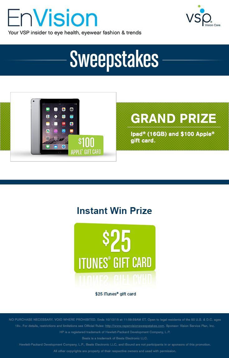 Enter VSP's EnVision Sweepstakes today for your chance to win an Apple® Prize Pack including an iPad® (16GB) and a $100 Apple® gift card. Also, play our Instant Win Game for your chance to win a $25 iTunes® Gift Card! Be sure to come back daily to increase your chances to win.
