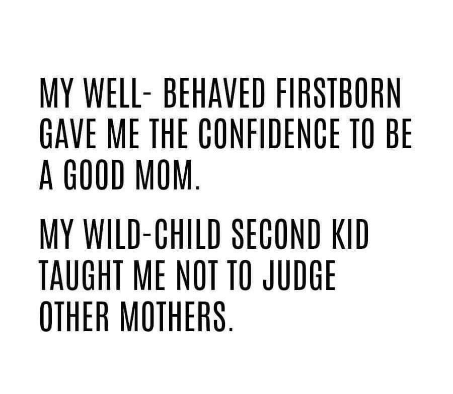 Backwards in my case, first born was the wild child, second was ...