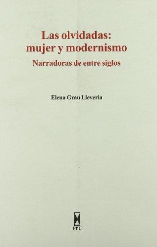 Las olvidadas : mujer y modernismo : narradoras de entre siglos / Elena Grau Llevería