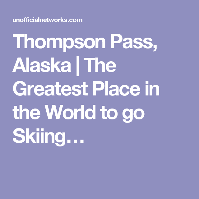 Thompson Pass, Alaska | The Greatest Place in the World to go Skiing…