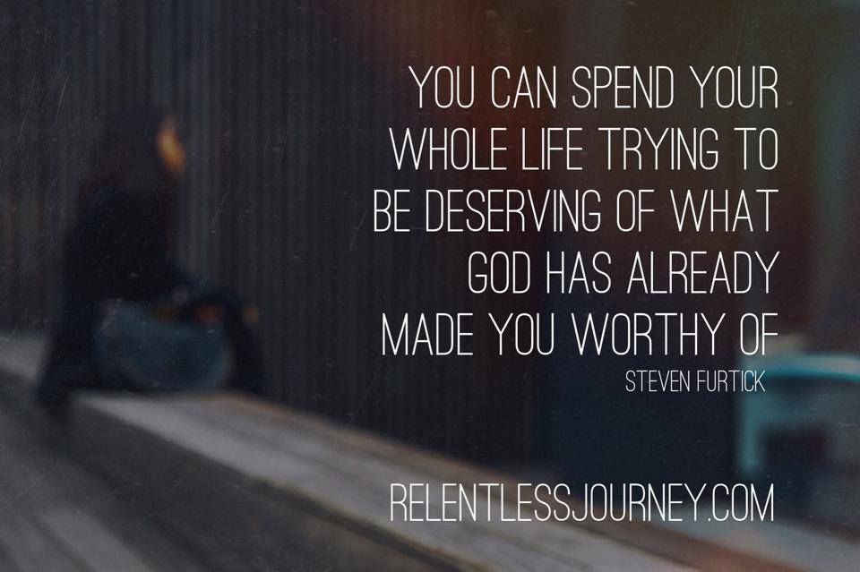 """You Can Spend Your Whole Life Trying To Be Deserving Of"