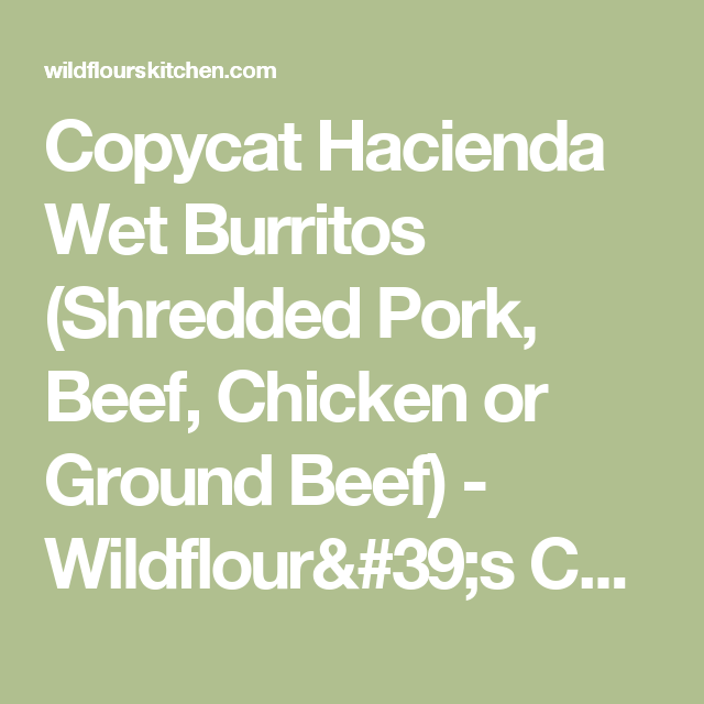 Copycat Hacienda Wet Burritos (Shredded Pork, Beef, Chicken or Ground Beef) | Recipe | Shredded ...