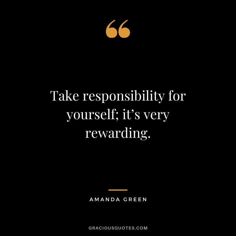 Take Responsibility For Yourself It S Very Rewarding Amanda Green In 2020 Responsibility Quotes Wise Quotes Wise Words Quotes