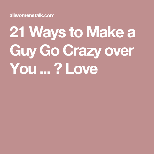 c325e315b6dbf1461d459babfb590260 - How To Get A Guy Going Crazy For You