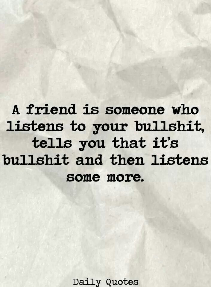 A Friend Is Someone Who Listens To Your Bullshit Friendship