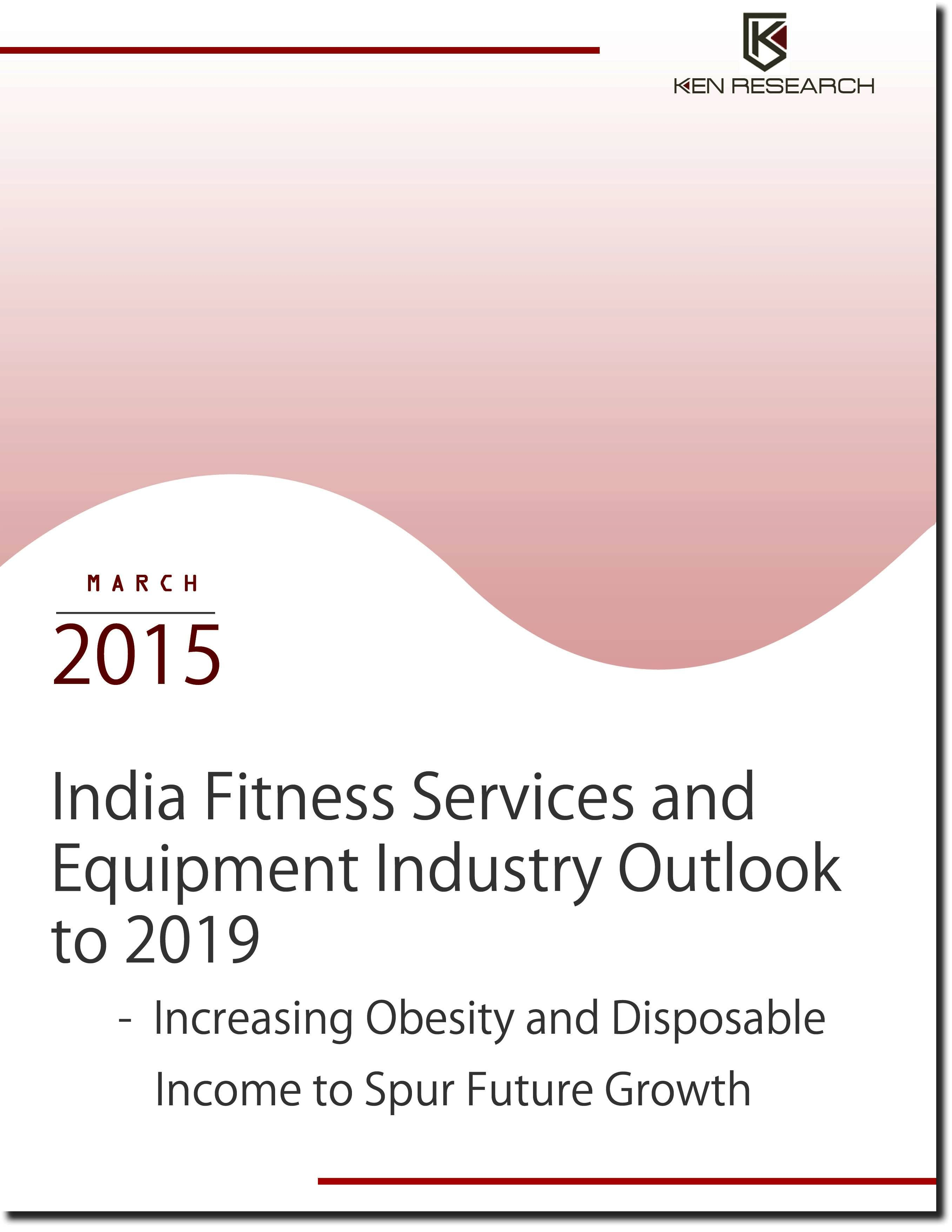 Ken Research India Fitness Services And Equipment Industry Outlook To 2019 Increasing Obesity And Disposable