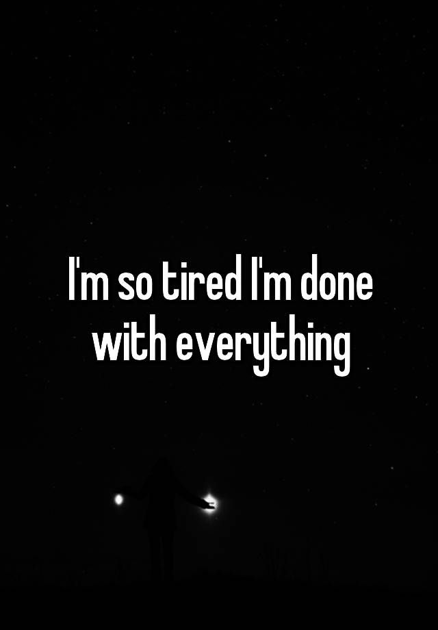 I'm so tired I'm done with everything