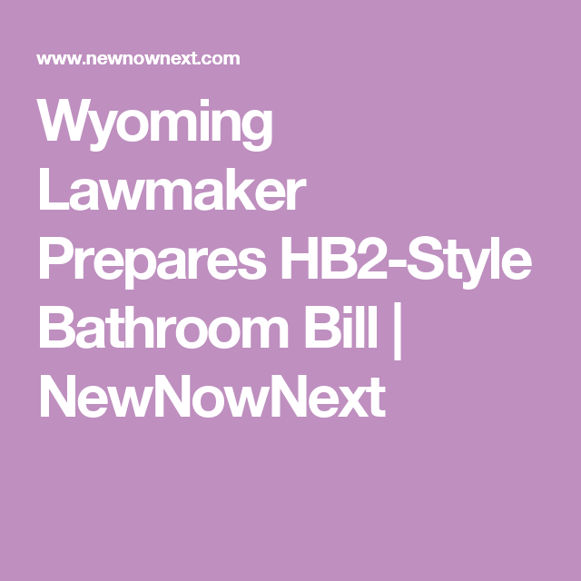 Wyoming Lawmaker Prepares HB2-Style Bathroom Bill | NewNowNext ...