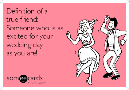Free Weddings Ecard Definition Of A True Friend Someone Who Is As Excited