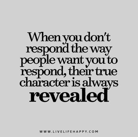 When you don't respond the way people want you to respond, their true character is always revealed.