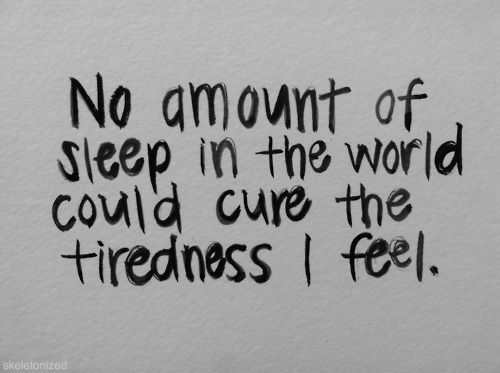No amount of sleep in the world could cure the tiredness I feel.  (If only I could sleep to try it!)