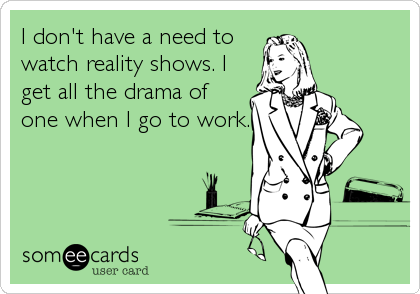 I Don T Have A Need To Watch Reality Shows I Get All The Drama Of One When I Go To Work Teacher Humor Classroom Humor Teaching Humor
