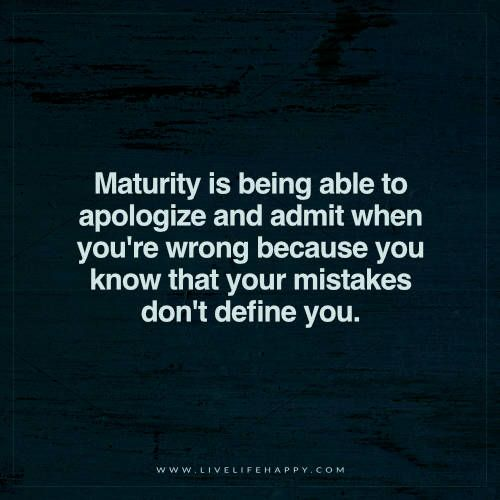Maturity Is Being Able To Apologize And Admit Live Life Happy Apologizing Quotes Regret Quotes Maturity Quotes
