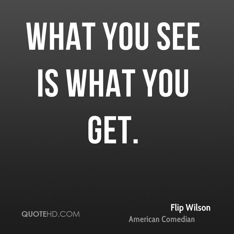 What You See Is What You Get Quotes Flip Wilson Quotes Got Quotes