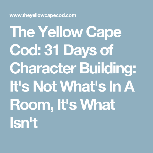 The Yellow Cape Cod: 31 Days of Character Building: It's Not What's In A Room, It's What Isn't