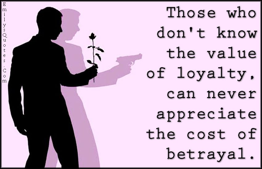 Inspirational Quotes About Betrayal: Those Who Don't Know The Value Of Loyalty, Can Never