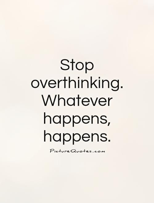 Stop Overthinking Whatever Happens Happens Thinking Quotes On