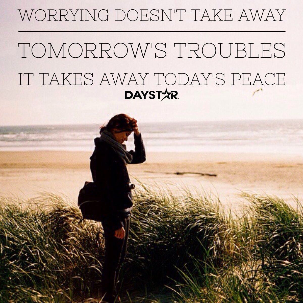 Worrying doesn't take away tomorrow's troubles. It takes away today's peace. [Daystar.com]