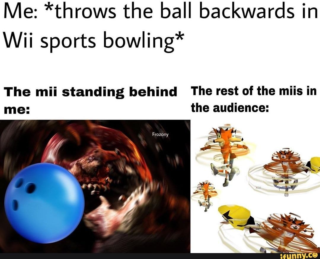 Me *throws the ball backwards in Wii sports bowling* The