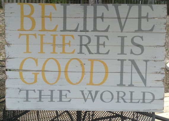 Believe There Is Good In The World Be The Good Reclaimed Recycled