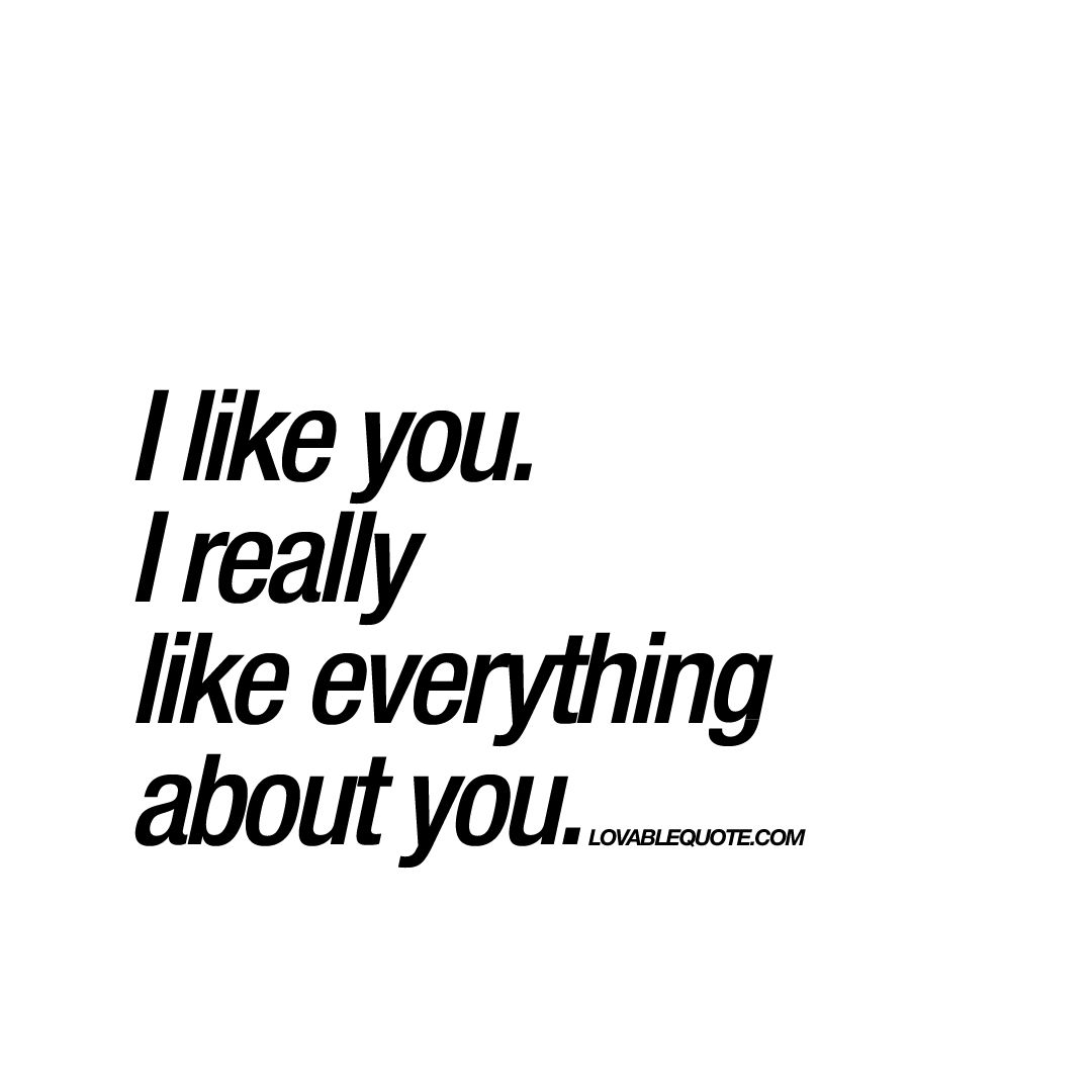 I like you. I really like everything about you  Great love quote