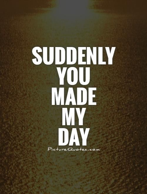 Suddenly you made my day. Picture Quotes. | quotes | Love me