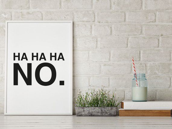 A funny sassy HA HA HA NO. printPerfect for you walls decoration3 PRINTABLE JEPG files in high resolution. Sizes: An International Paper Size (ISO) file for printing A4, A3, 50x70 cm (fits to Ikea's frames)Simply print them using your home printer or any other device.please feel free to contact me for any help.Shipping is FREE!!After your payment approved, a digital file can be download in your Etsy bill order.Terms of use:* The prints are for PERSONAL use only.* forward, share, sell or distribu
