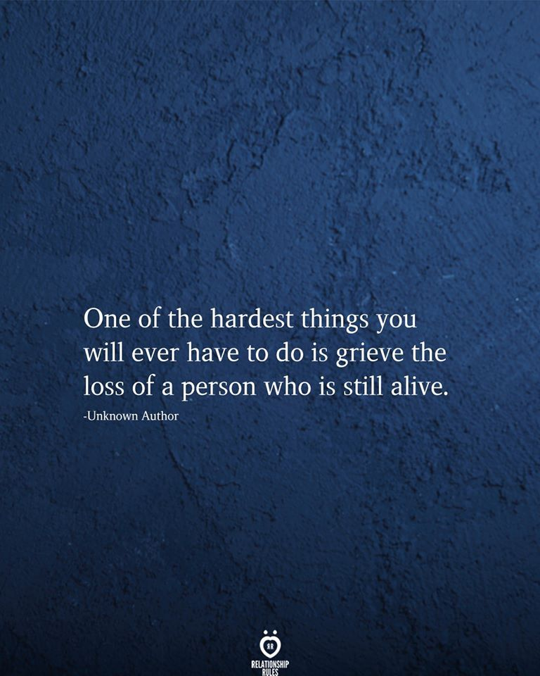 One of the hardest things you will ever have to do is grieve the loss of a person who is still alive