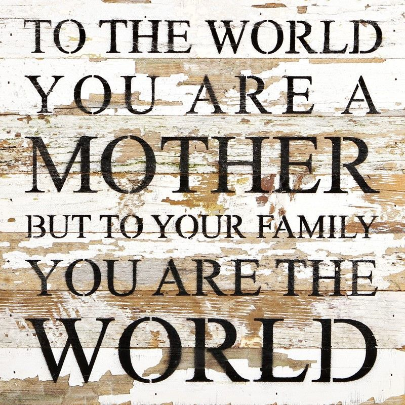 """To the world you are a mother but to your family you are the world.- Reclaimed Wall Art 14""""x14"""""""