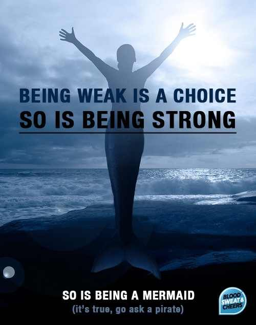 Being weak is a choice..so is being strong. So is being a mermaid..its true, go ask a pirate ;))