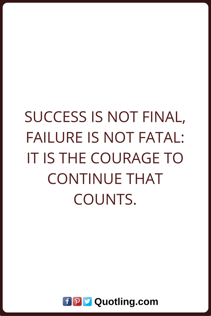 Failures Quotes Success Is Not Final Failure Is Not Fatal It Is The Courage To Continue That Counts Go For It Quotes Tears Quotes Failure Quotes