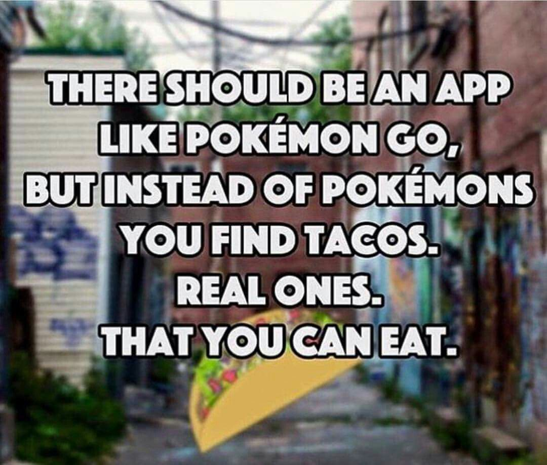 There Should Be An App Like Pokemon Go, But Instead Of Pokemons, You Find  Tacos. That You Can Eat.