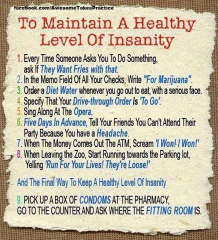 To maintain a healthy level of insanity :P