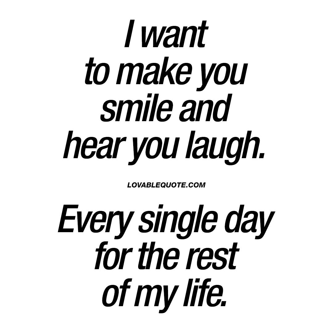 I want to make you smile and hear you laugh. Every single