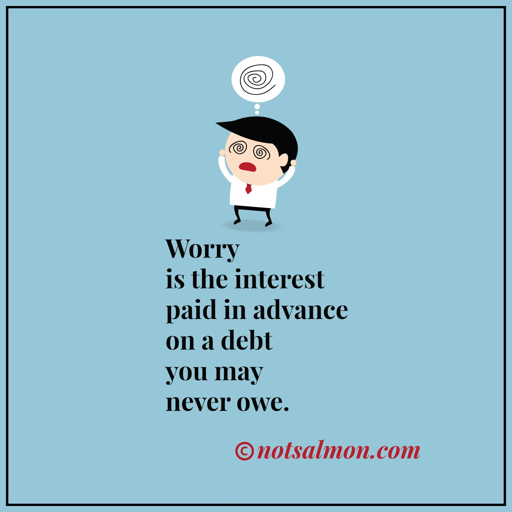 Worry is the interest paid in advance on a debt you may never owe. @notsalmon