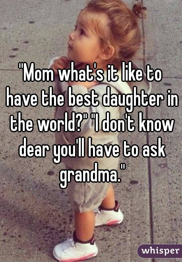 Mom What S It Like To Have The Best Daughter In The World I Don T Know Dear You Ll Have To Ask Grandma What Is Like Dear Mom And Dad Dad Humor