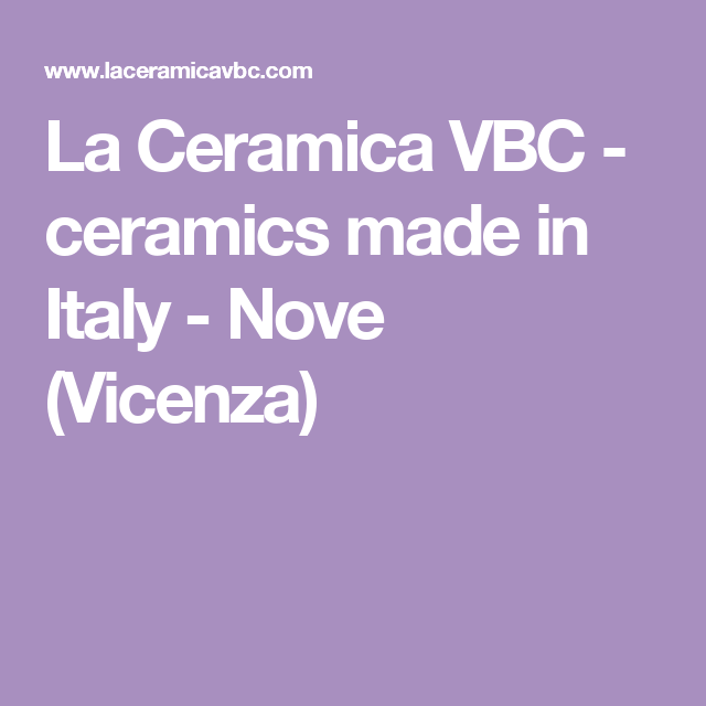 La Ceramica VBC - ceramics made in Italy - Nove (Vicenza)