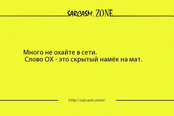 Анекдот: Много не охайте в сети. Слово ОХ - это скрытый намёк на мат.