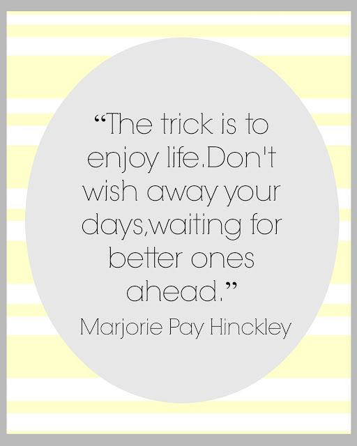"""Motivational Monday - """"The trick is to enjoy life. Don't wish away your days ,waiting for better ones ahead."""" Marjorie Pay Hinckley"""
