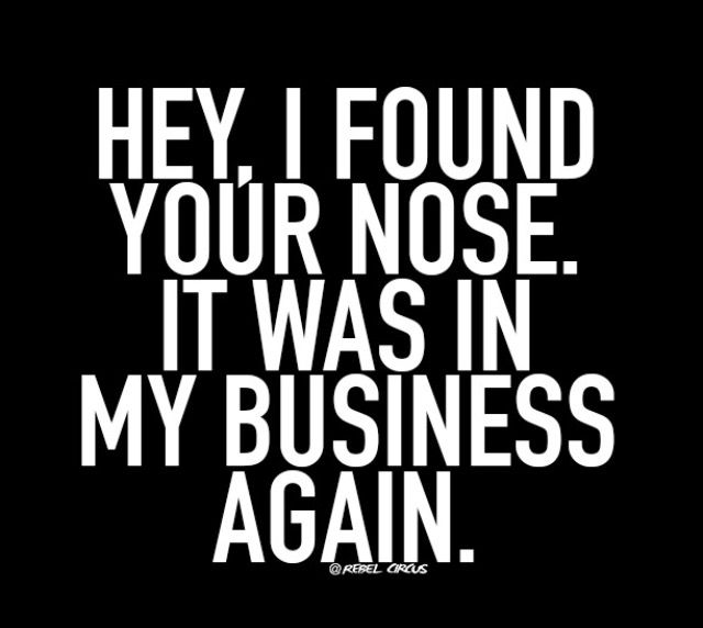 Again Lol Keep Your Nose Out My Business Sarcasm Quotes Friends Quotes Funny Quotes