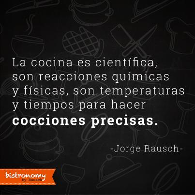 La cocina es científica, son reacciones químicas y físicas, son temperaturas y tiempos para hacer coccines precisas. Jorge Rausch. #Bistronomy #FoodieQuotes