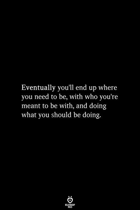 Eventually You'll End Up Where You Need To Be, With Who You're Meant To Be With
